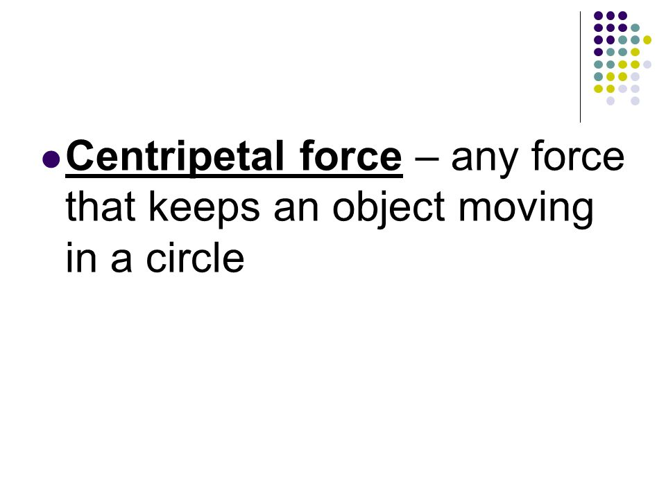 Centripetal force – any force that keeps an object moving in a circle