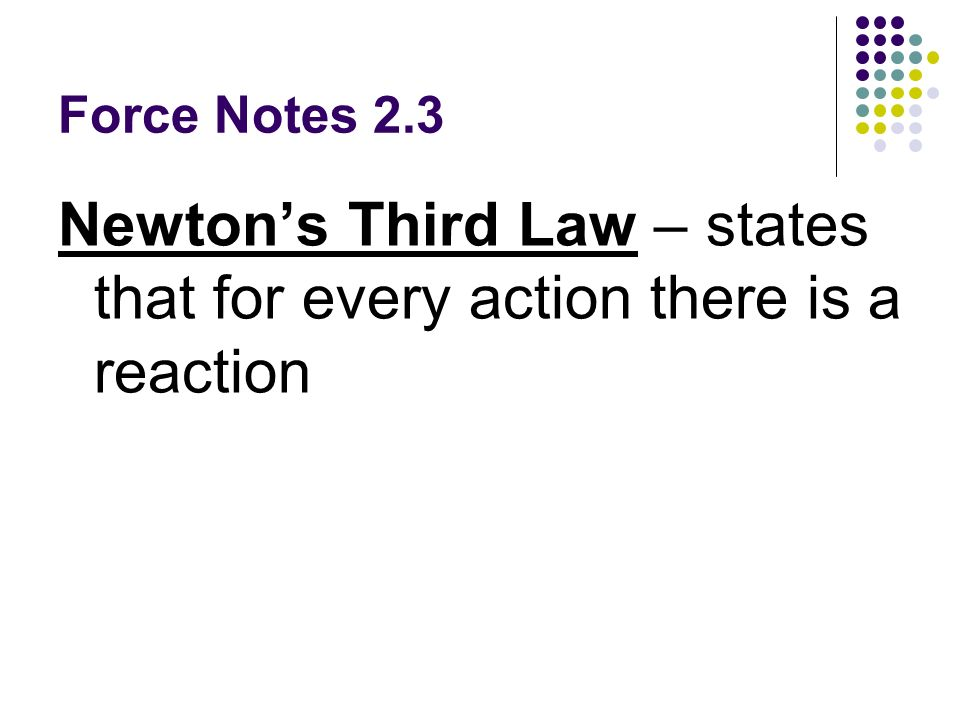Newton's Third Law – states that for every action there is a reaction
