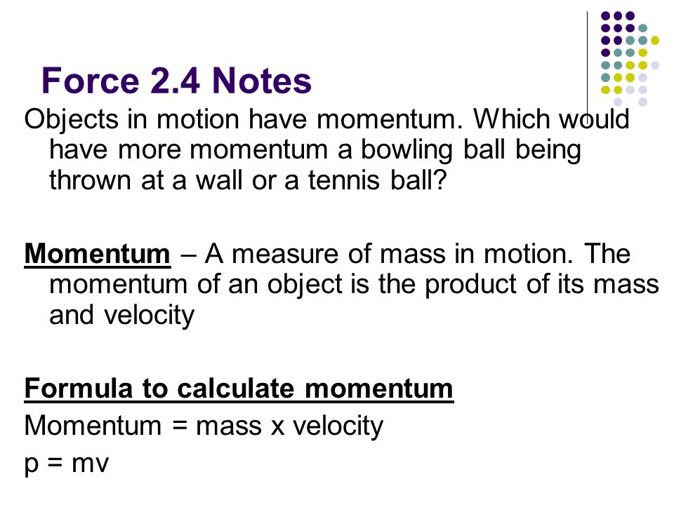 Force 2.4 Notes Objects in motion have momentum. Which would have more momentum a bowling ball being thrown at a wall or a tennis ball