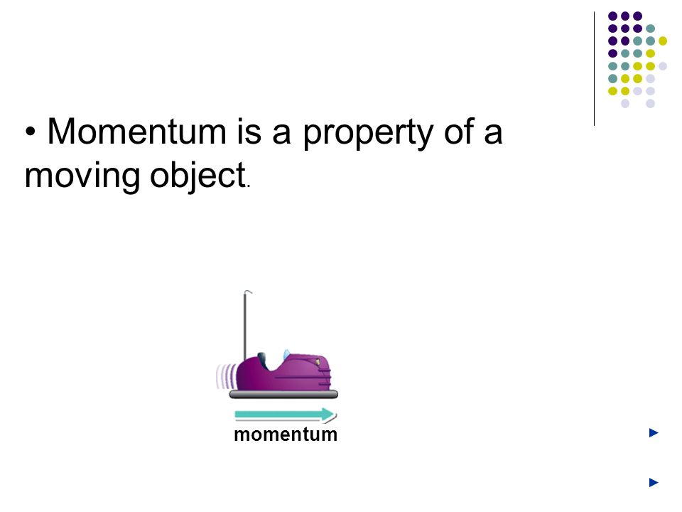 • Momentum is a property of a moving object.