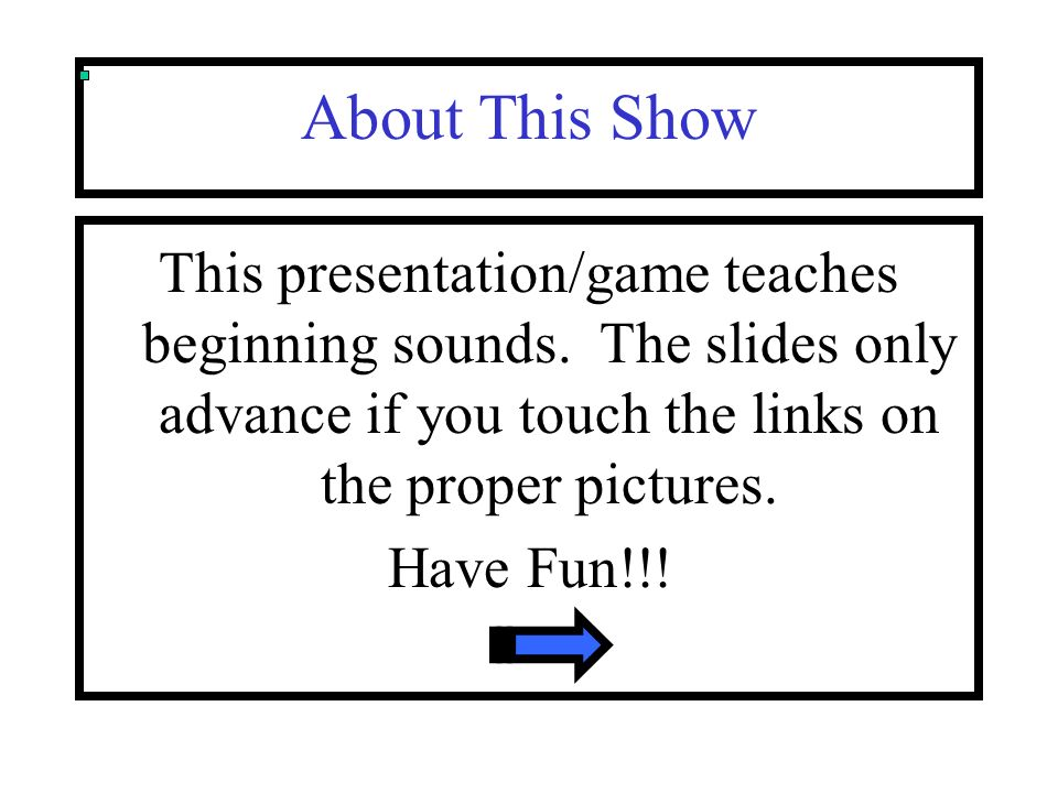 About This Show This presentation/game teaches beginning sounds. The slides only advance if you touch the links on the proper pictures.