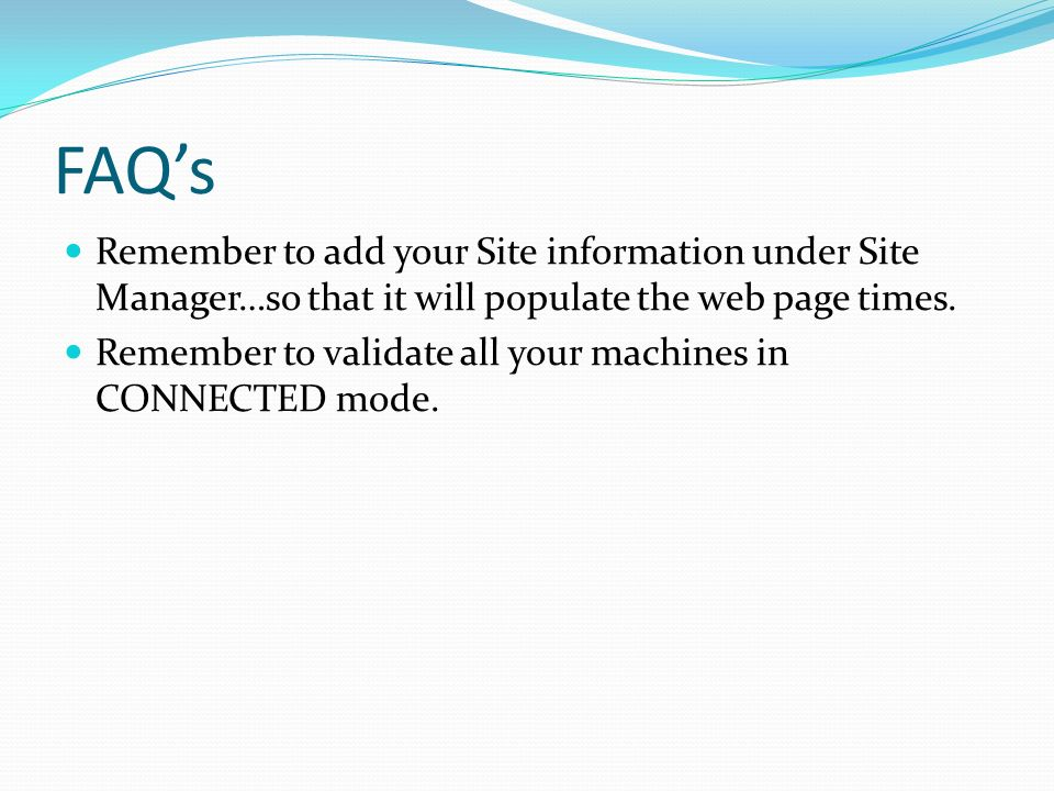 FAQ's Remember to add your Site information under Site Manager…so that it will populate the web page times.