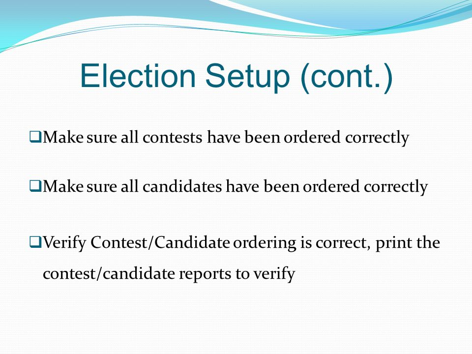 Election Setup (cont.) Make sure all contests have been ordered correctly. Make sure all candidates have been ordered correctly.