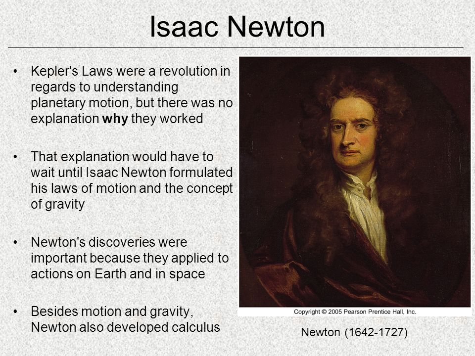 Isaac Newton Kepler s Laws were a revolution in regards to understanding planetary motion, but there was no explanation why they worked.