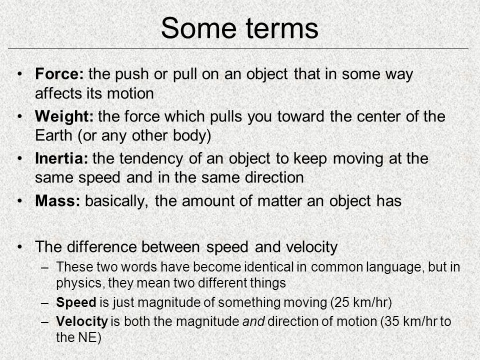 Some terms Force: the push or pull on an object that in some way affects its motion.