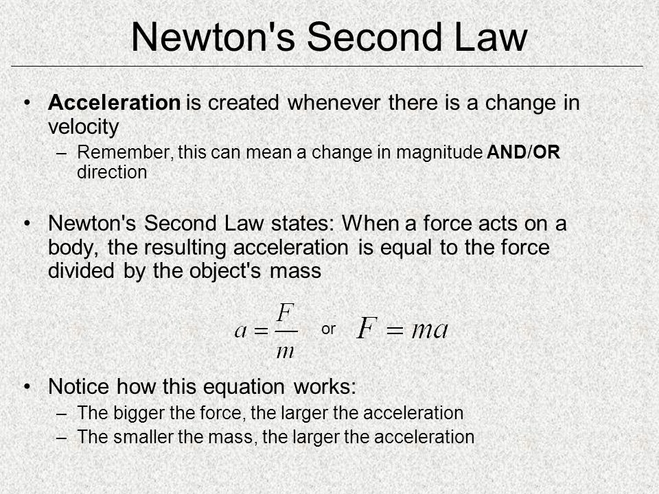 Newton s Second Law Acceleration is created whenever there is a change in velocity. Remember, this can mean a change in magnitude AND/OR direction.