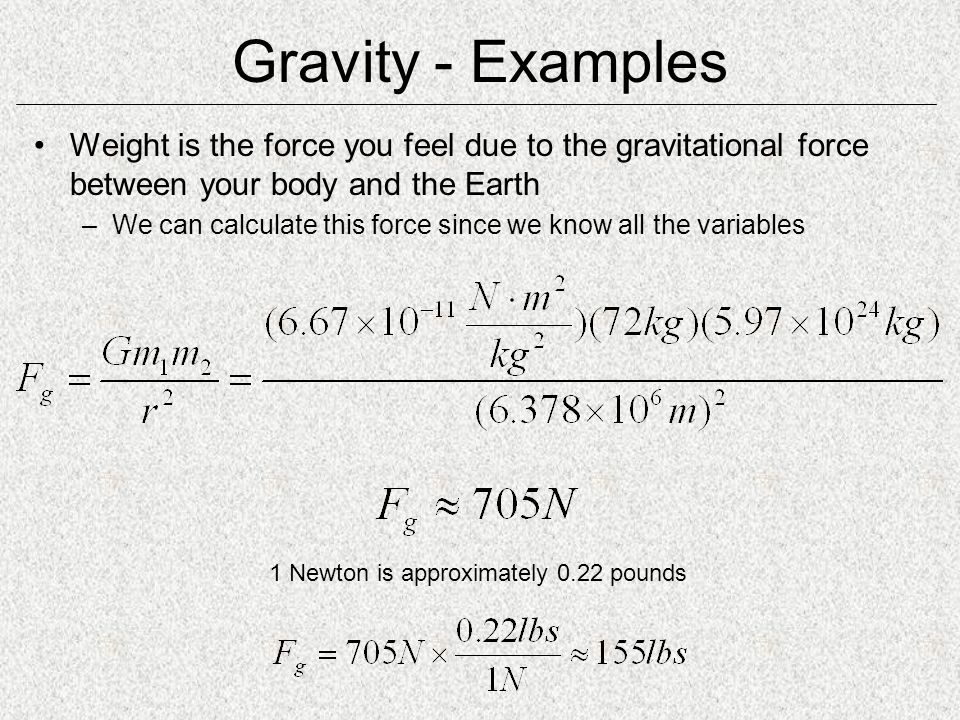 Gravity - Examples Weight is the force you feel due to the gravitational force between your body and the Earth.