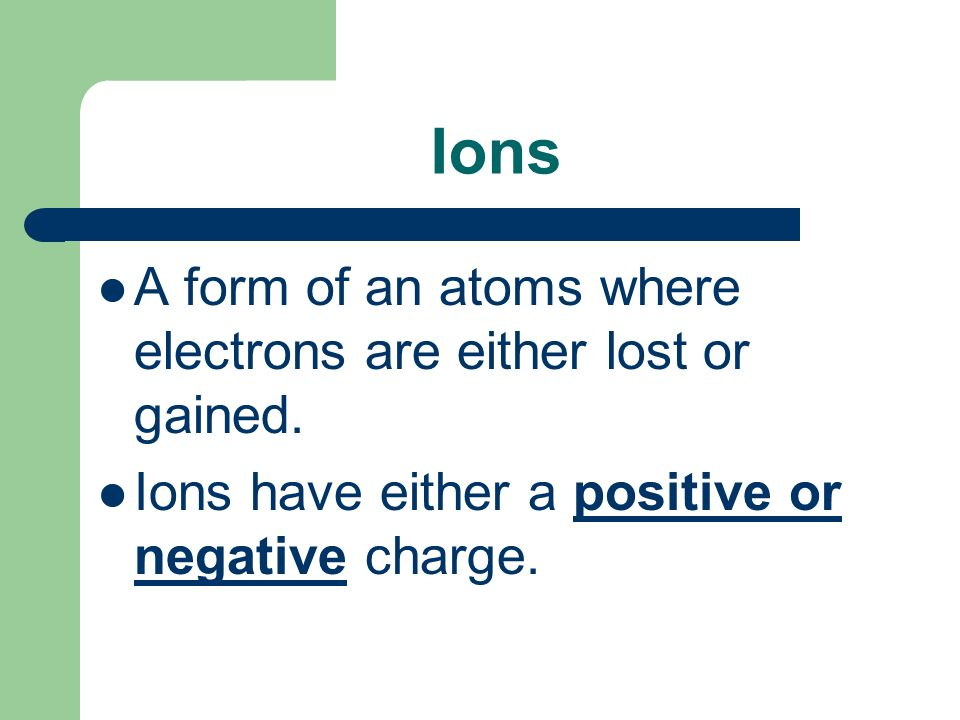 Ions A form of an atoms where electrons are either lost or gained.