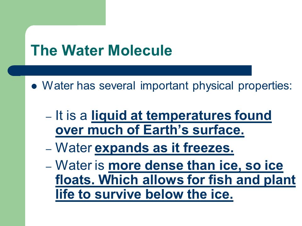 The Water Molecule Water has several important physical properties: It is a liquid at temperatures found over much of Earth's surface.