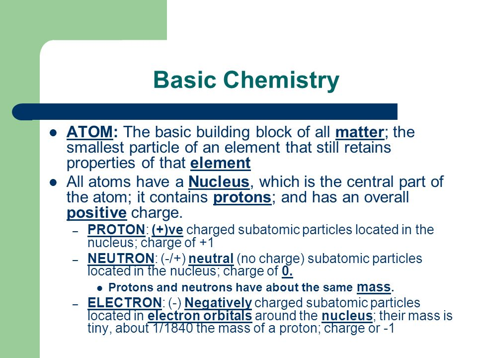 Basic Chemistry ATOM: The basic building block of all matter; the smallest particle of an element that still retains properties of that element.