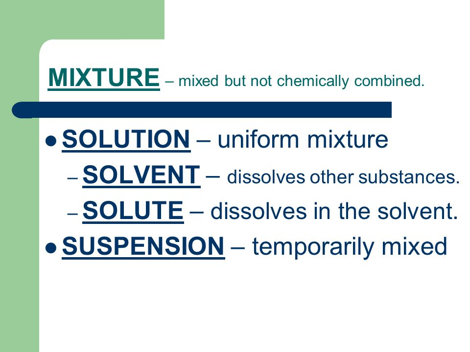 MIXTURE – mixed but not chemically combined.