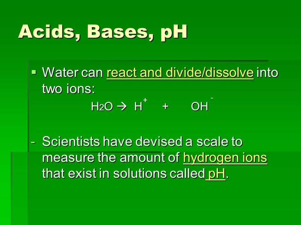 Acids, Bases, pH Water can react and divide/dissolve into two ions: