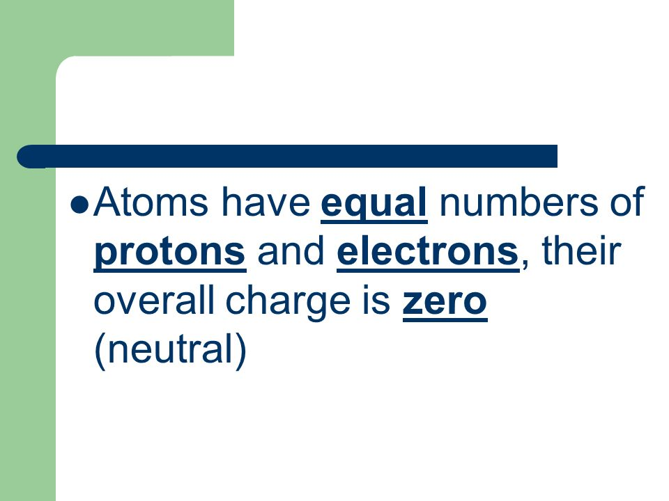 Atoms have equal numbers of protons and electrons, their overall charge is zero (neutral)