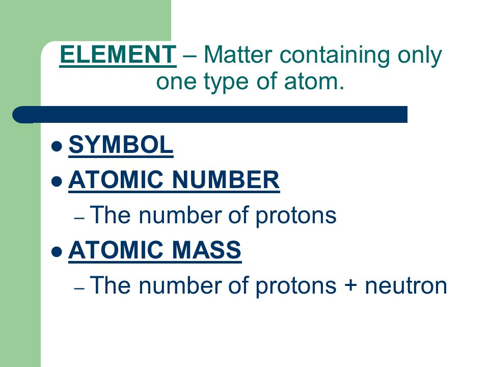 ELEMENT – Matter containing only one type of atom.