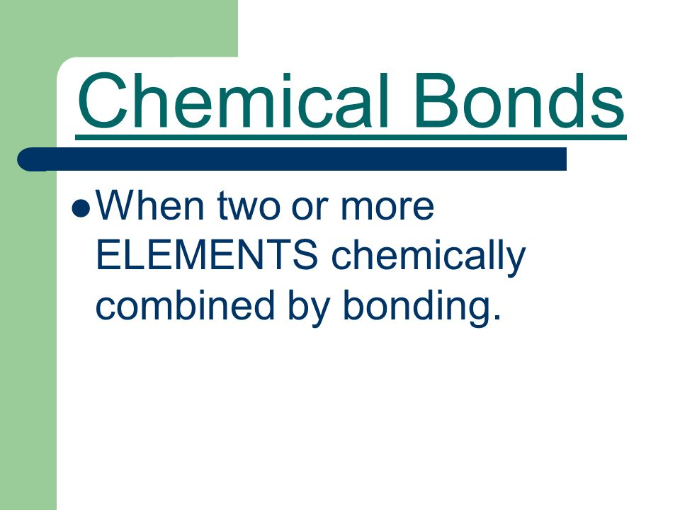 Chemical Bonds When two or more ELEMENTS chemically combined by bonding.