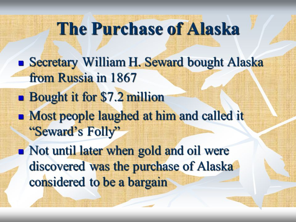 The Purchase of Alaska Secretary William H. Seward bought Alaska from Russia in 1867. Bought it for $7.2 million.