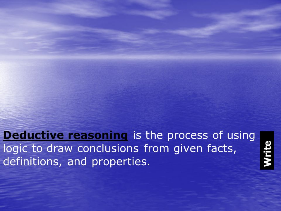 Deductive reasoning is the process of using logic to draw conclusions from given facts, definitions, and properties.