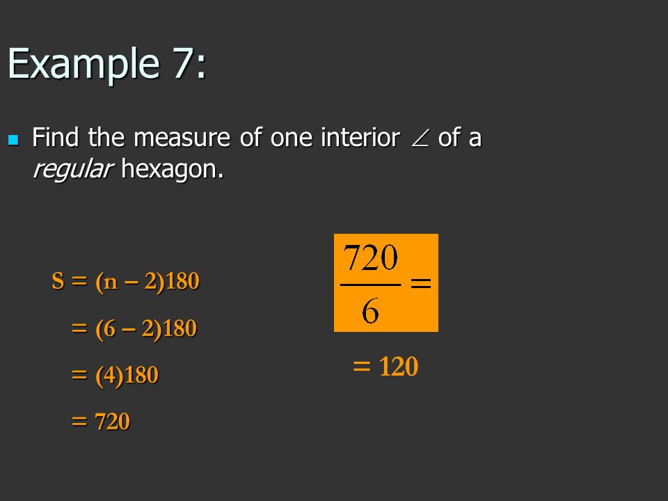 Example 7: Find the measure of one interior  of a regular hexagon. S = (n – 2)180. = (6 – 2)180.