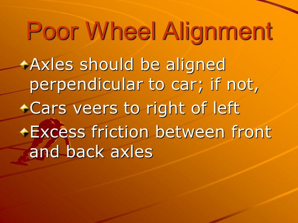Poor Wheel Alignment Axles should be aligned perpendicular to car; if not, Cars veers to right of left.