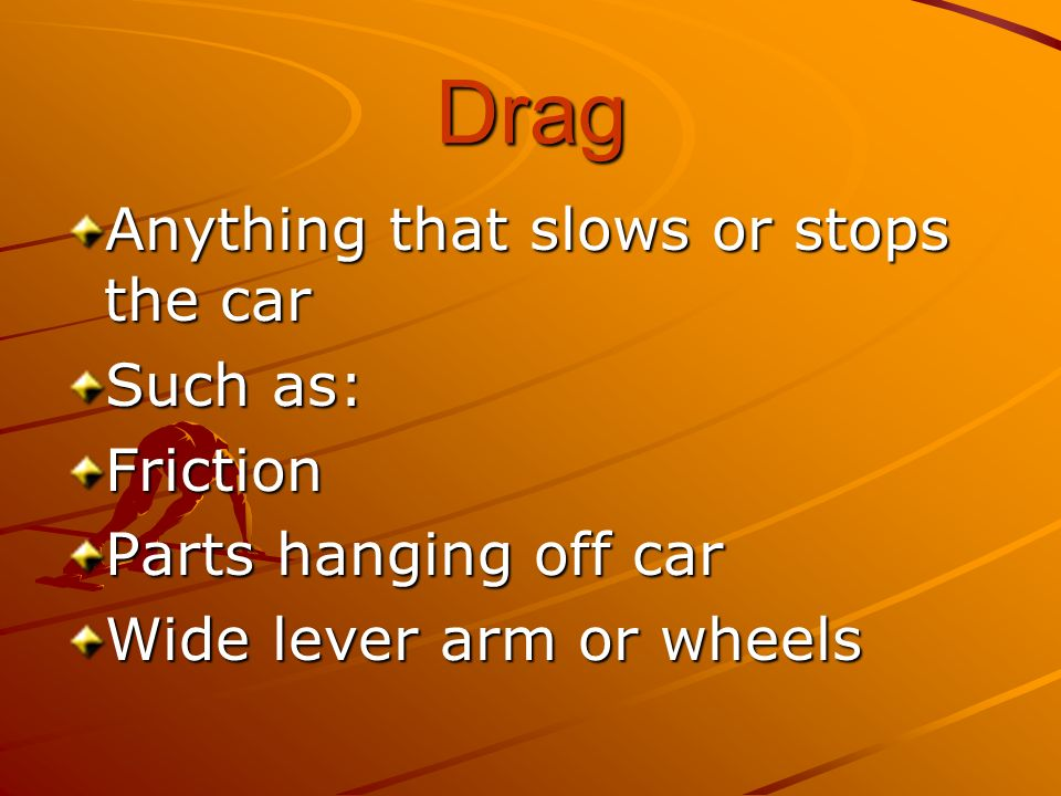 Drag Anything that slows or stops the car Such as: Friction