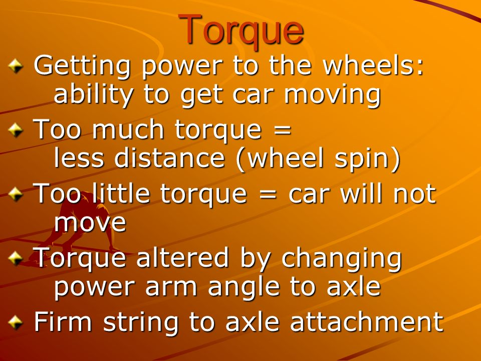 Torque Getting power to the wheels: ability to get car moving