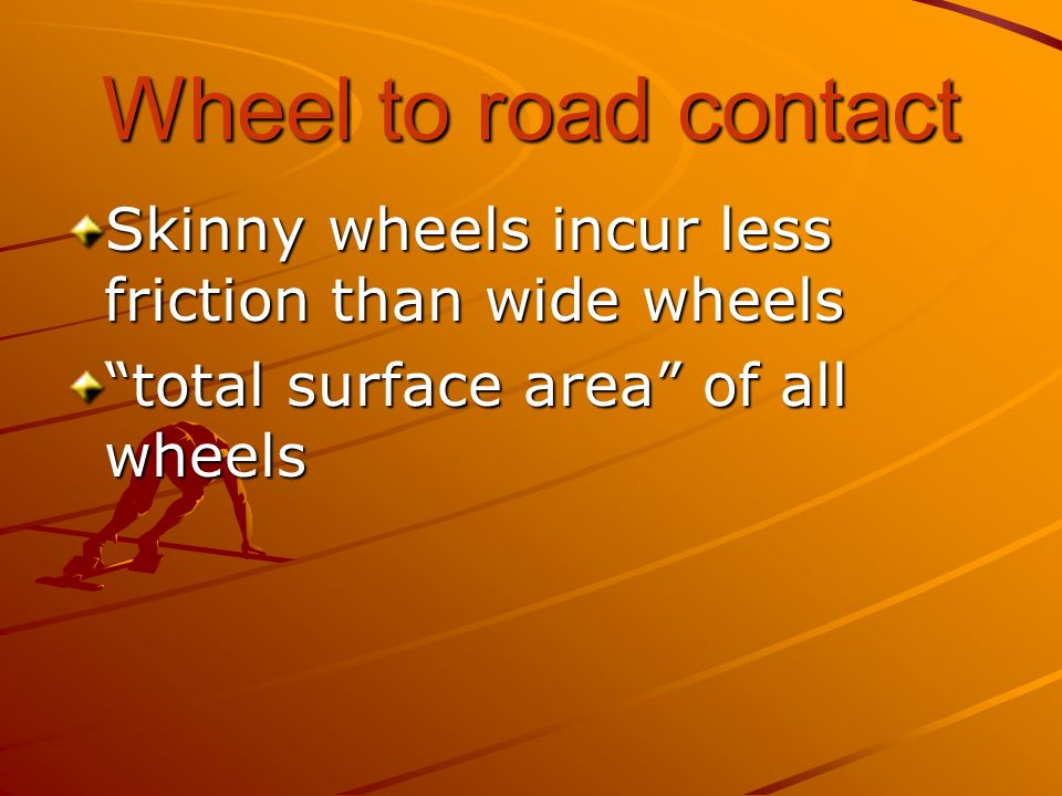 Wheel to road contact Skinny wheels incur less friction than wide wheels.