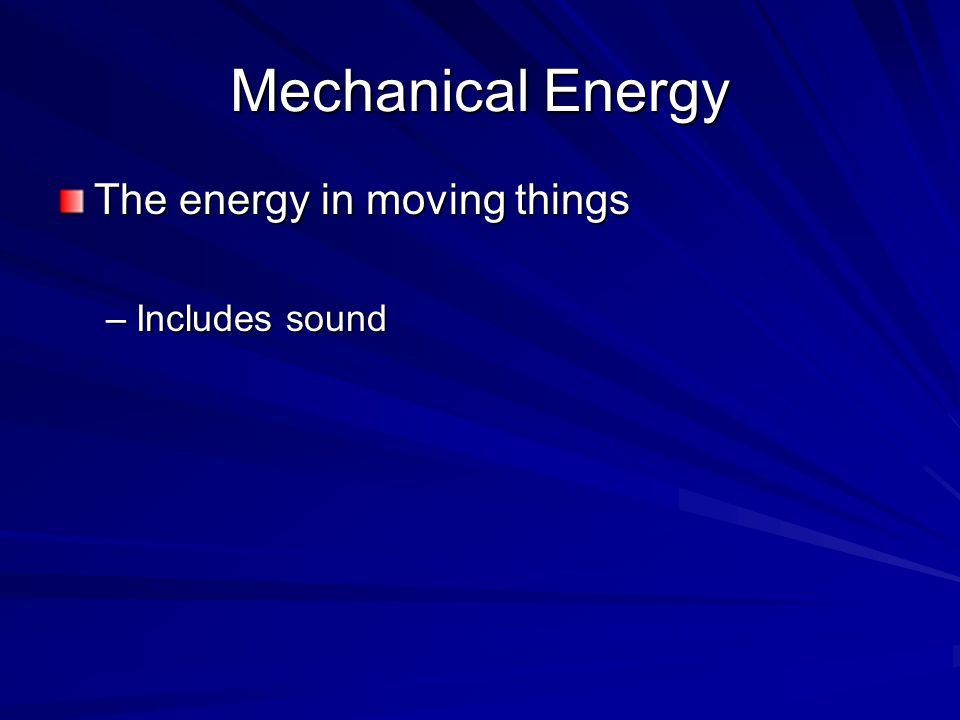 Mechanical Energy The energy in moving things Includes sound