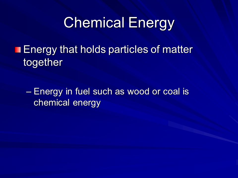 Chemical Energy Energy that holds particles of matter together