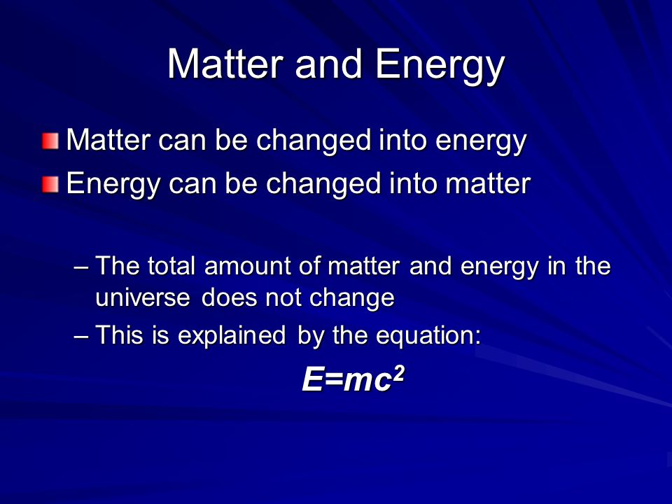 Matter and Energy E=mc2 Matter can be changed into energy