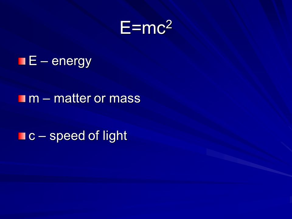 E=mc2 E – energy m – matter or mass c – speed of light
