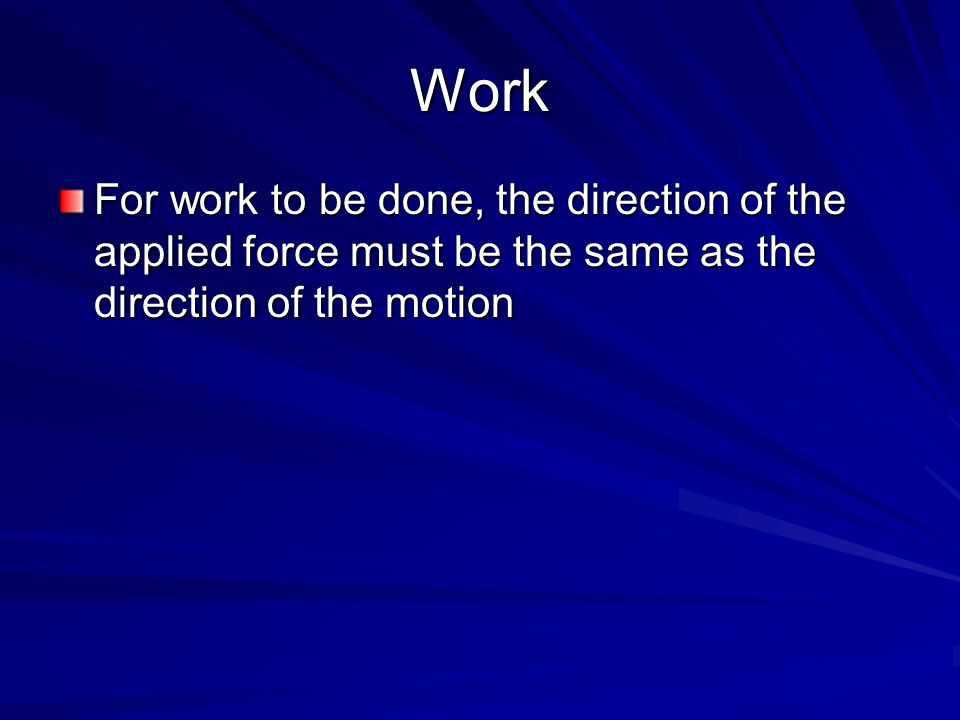 Work For work to be done, the direction of the applied force must be the same as the direction of the motion.