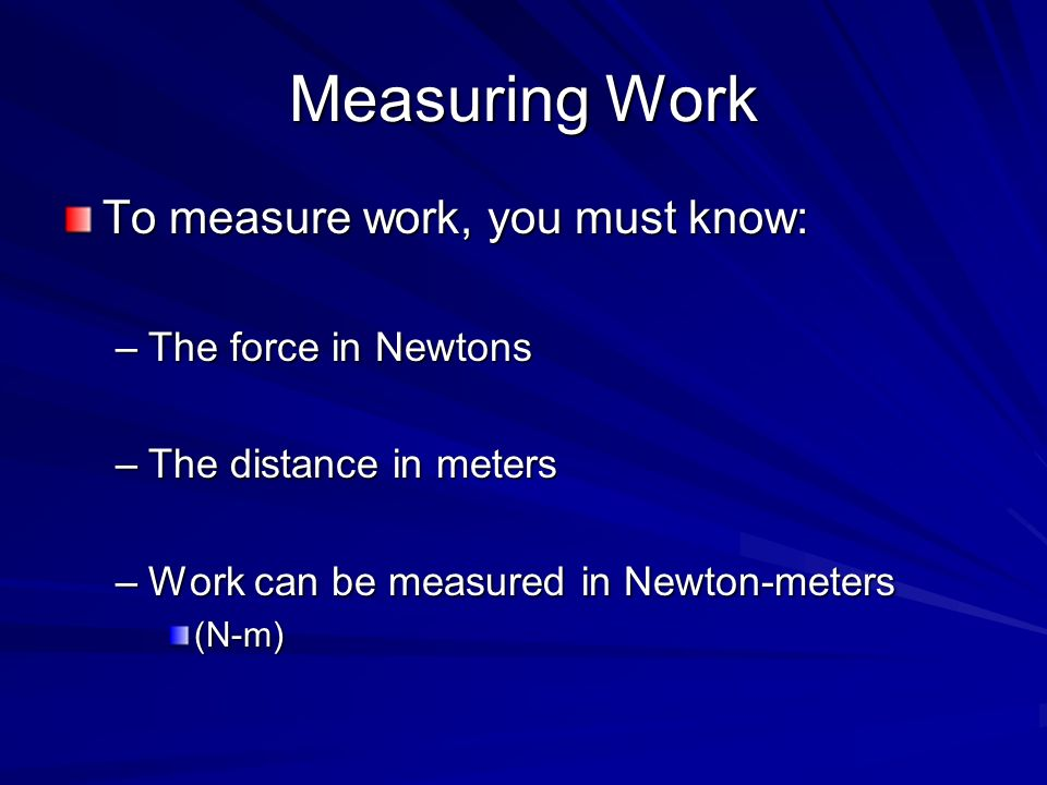 Measuring Work To measure work, you must know: The force in Newtons