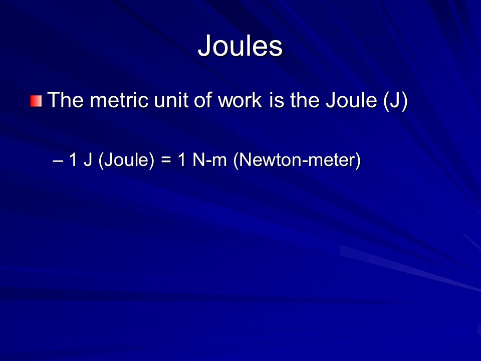 Joules The metric unit of work is the Joule (J)