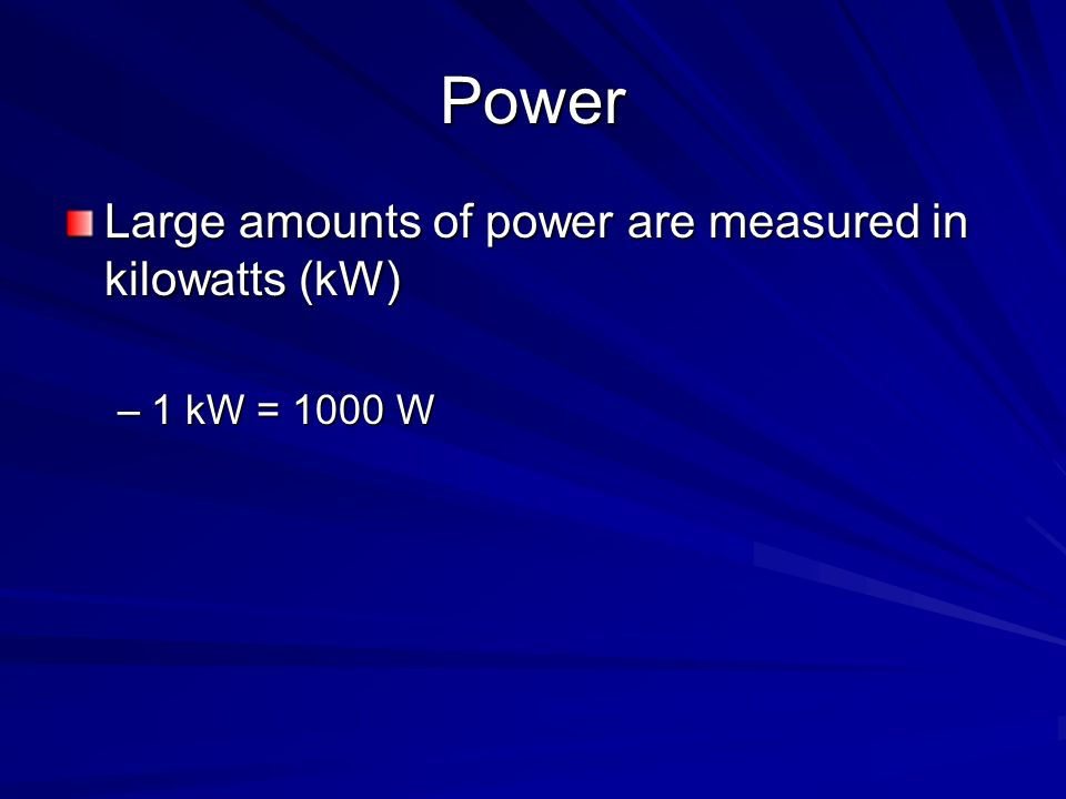 Power Large amounts of power are measured in kilowatts (kW)