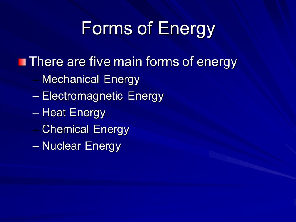 Forms of Energy There are five main forms of energy Mechanical Energy