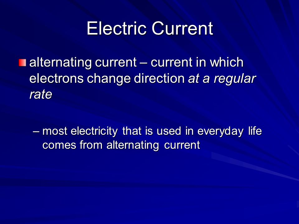 Electric Current alternating current – current in which electrons change direction at a regular rate.