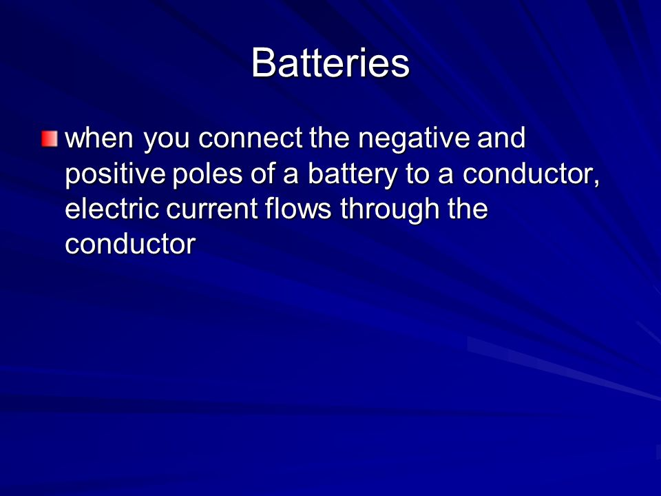 Batteries when you connect the negative and positive poles of a battery to a conductor, electric current flows through the conductor.