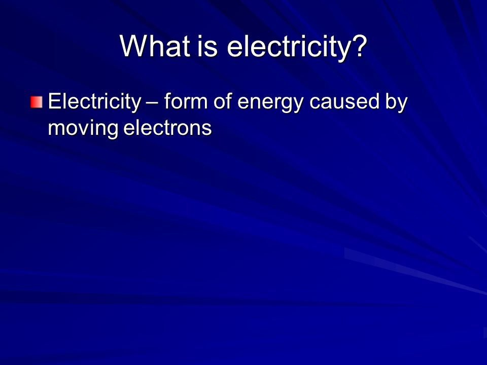 What is electricity Electricity – form of energy caused by moving electrons