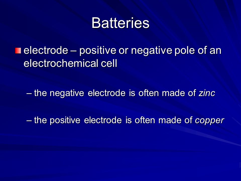 Batteries electrode – positive or negative pole of an electrochemical cell. the negative electrode is often made of zinc.