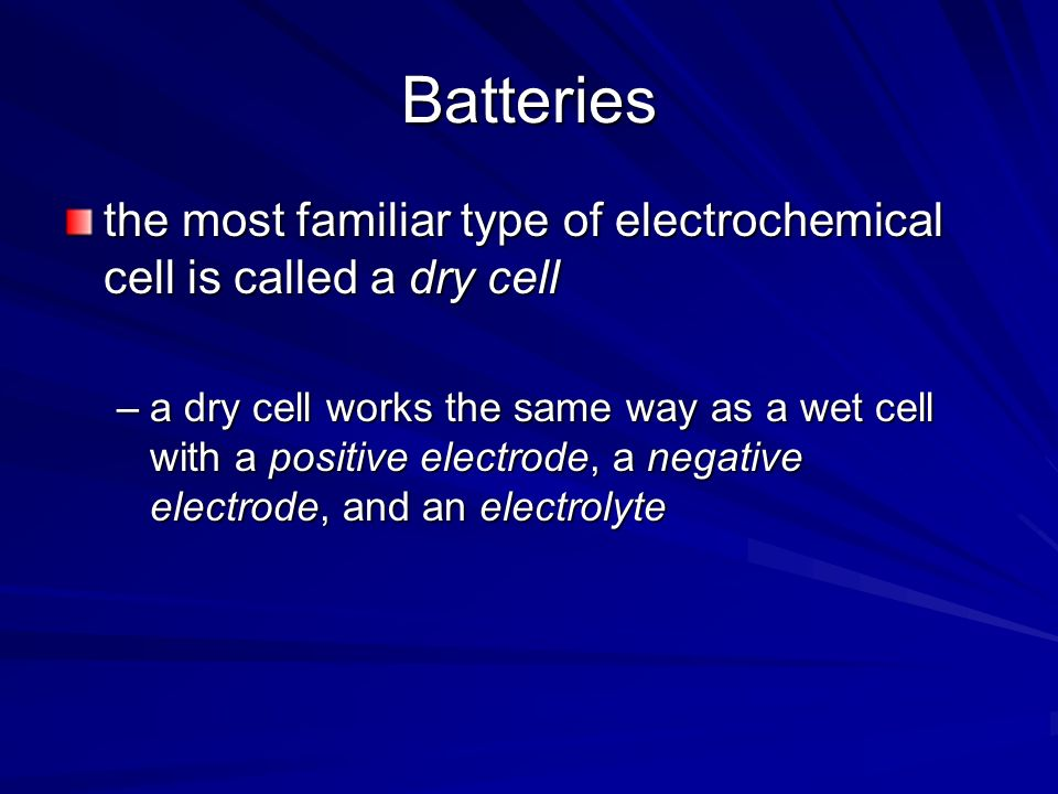 Batteries the most familiar type of electrochemical cell is called a dry cell.