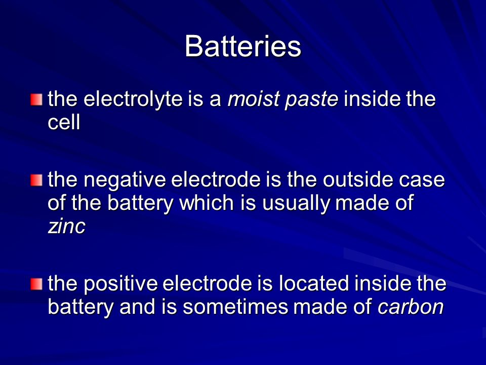 Batteries the electrolyte is a moist paste inside the cell