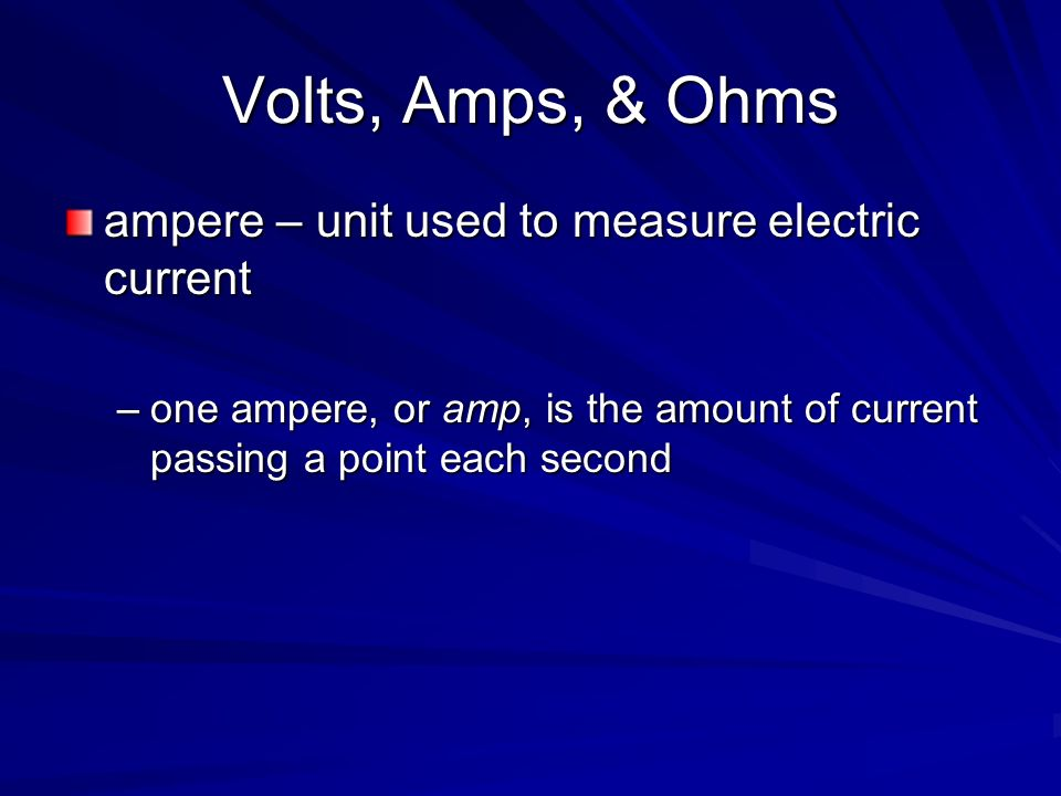 Volts, Amps, & Ohms ampere – unit used to measure electric current