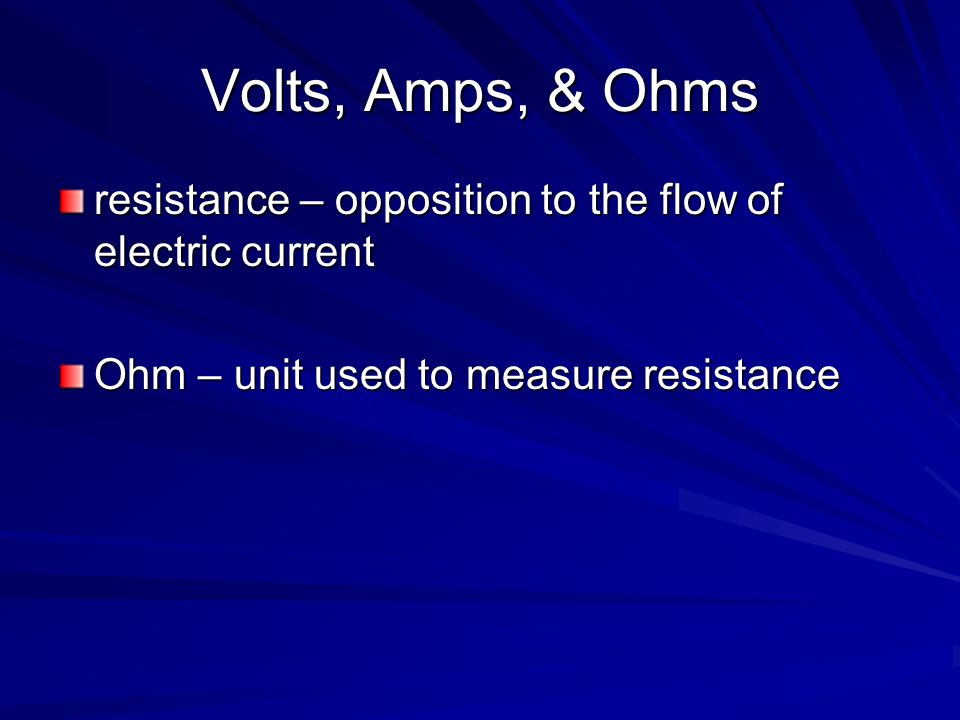 Volts, Amps, & Ohms resistance – opposition to the flow of electric current.