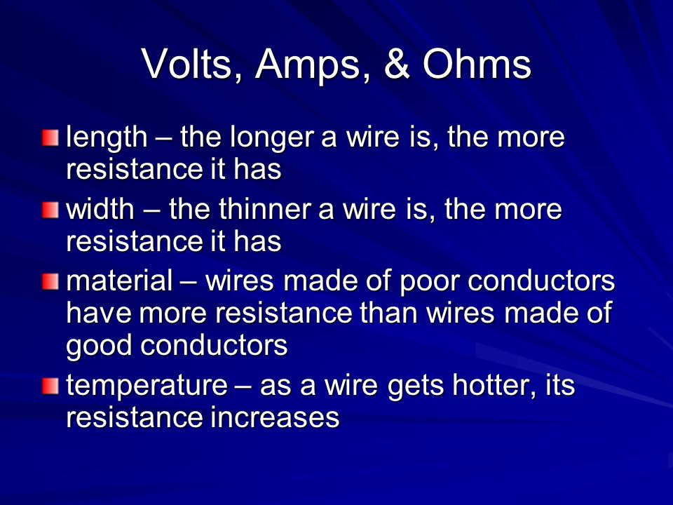 Volts, Amps, & Ohms length – the longer a wire is, the more resistance it has. width – the thinner a wire is, the more resistance it has.