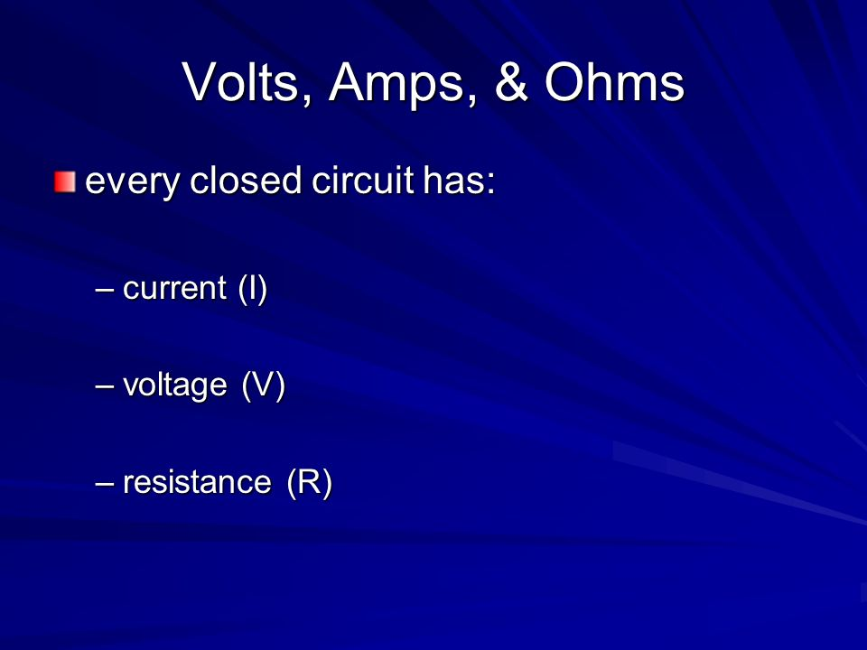 Volts, Amps, & Ohms every closed circuit has: current (I) voltage (V)
