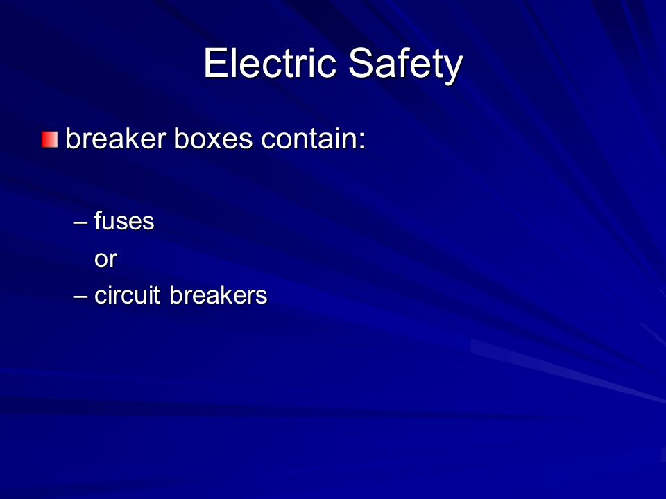 Electric Safety breaker boxes contain: fuses or circuit breakers