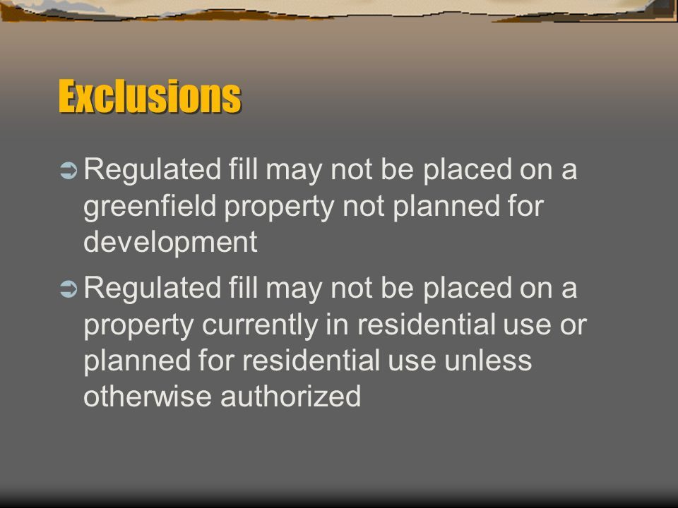 Exclusions Regulated fill may not be placed on a greenfield property not planned for development.