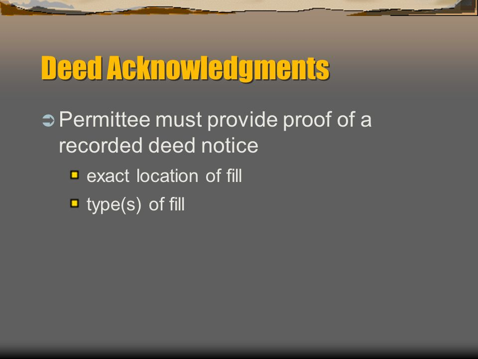 Deed Acknowledgments Permittee must provide proof of a recorded deed notice. exact location of fill.