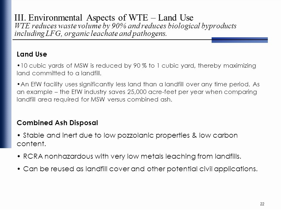 III. Environmental Aspects of WTE – Land Use WTE reduces waste volume by 90% and reduces biological byproducts including LFG, organic leachate and pathogens.