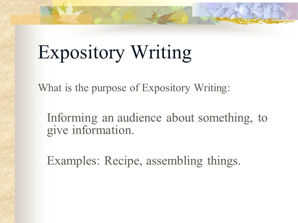 Expository Writing What is the purpose of Expository Writing: Informing an audience about something, to give information.